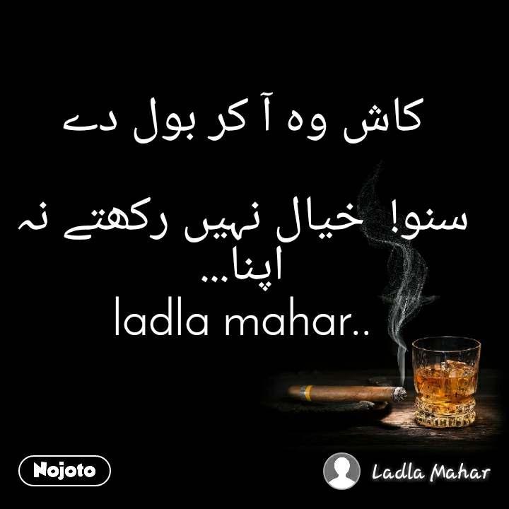 کاش وہ آ کر بول دے  سنو!  خیال نہیں رکھتے نہ اپنا... ladla mahar..