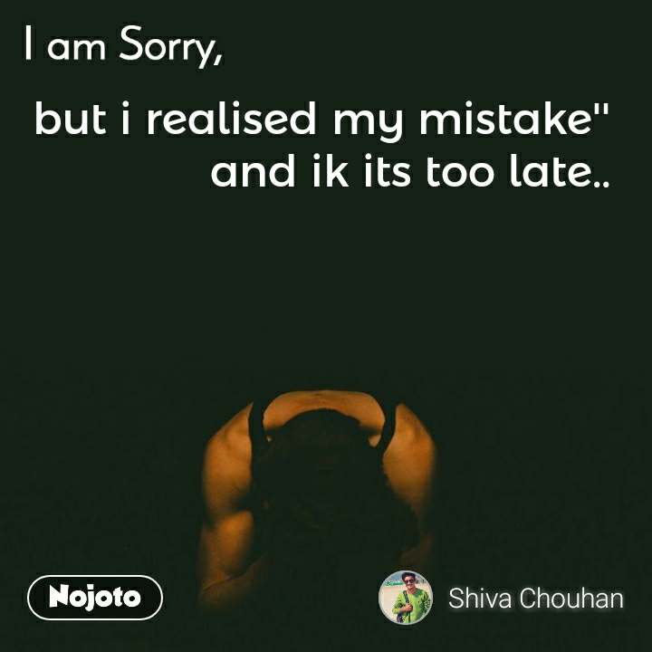 I am Sorry  but i realised my mistake'' and ik its too late..