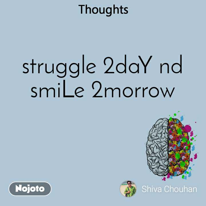 Thoughts struggle 2daY nd smiLe 2morrow