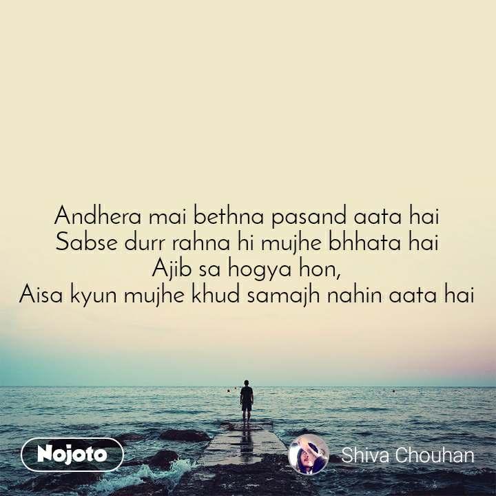 Andhera mai bethna pasand aata hai Sabse durr rahna hi mujhe bhhata hai Ajib sa hogya hon, Aisa kyun mujhe khud samajh nahin aata hai