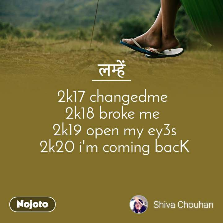 लम्हें  2k17 changedme  2k18 broke me  2k19 open my ey3s 2k20 i'm coming bacK