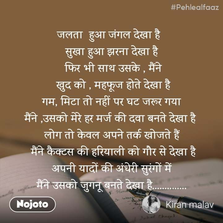 #Pehlealfaaz        जलता  हुआ जंगल देखा है          सुखा हुआ झरना देखा है                  फिर भी साथ उसके , मैंने                  खुद को , महफूज होते देखा है  गम, मिटा तो नहीं पर घट जरूर गया  मैंने ,उसको मेरे हर मर्ज की दवा बनते देखा है  लोग तो केवल अपने तर्क खोजते हैं  मैंने कैक्टस की हरियाली को गौर से देखा है  अपनी यादों की अंधेरी सुरंगों में  मैंने उसको जुगनू बनते देखा है..............