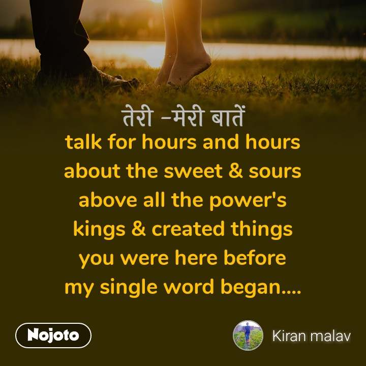 तेरी -मेरी बातें talk for hours and hours about the sweet & sours above all the power's kings & created things you were here before my single word began....