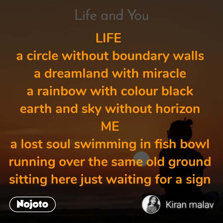 Life and You  LIFE  a circle without boundary walls a dreamland with miracle a rainbow with colour black earth and sky without horizon ME a lost soul swimming in fish bowl running over the same old ground sitting here just waiting for a sign