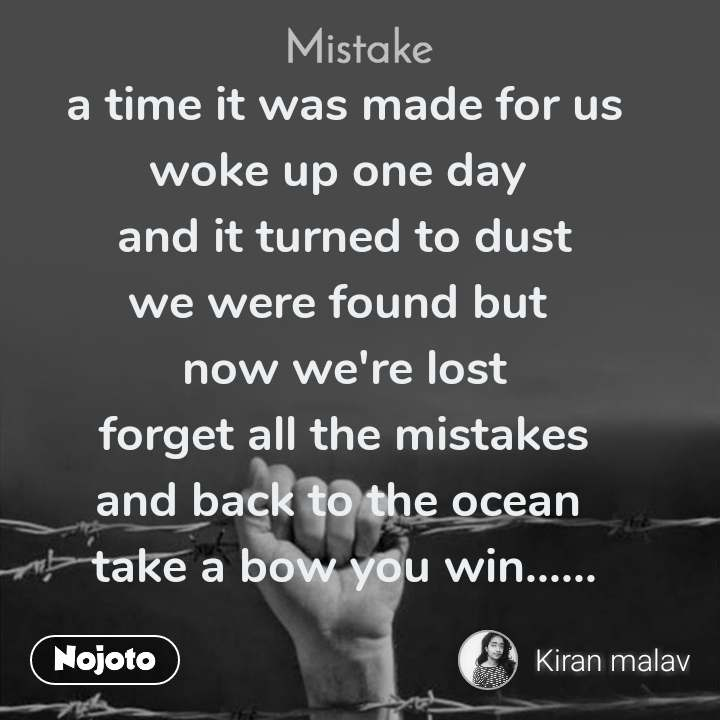 Mistake a time it was made for us woke up one day  and it turned to dust we were found but  now we're lost forget all the mistakes and back to the ocean  take a bow you win......
