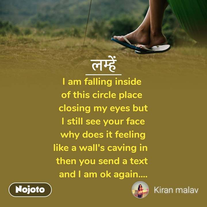 लम्हें  I am falling inside  of this circle place  closing my eyes but  I still see your face   why does it feeling  like a wall's caving in  then you send a text  and I am ok again....