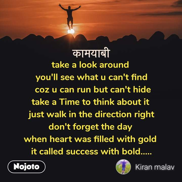 कामयाबी take a look around  you'll see what u can't find  coz u can run but can't hide take a Time to think about it  just walk in the direction right don't forget the day  when heart was filled with gold  it called success with bold.....