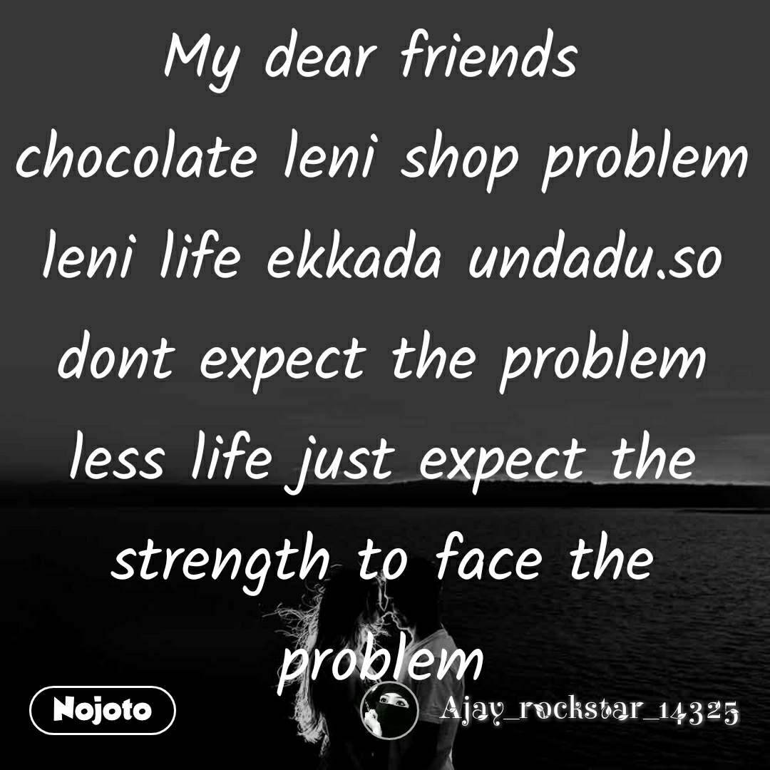 My dear friends  chocolate leni shop problem leni life ekkada undadu.so dont expect the problem less life just expect the strength to face the problem