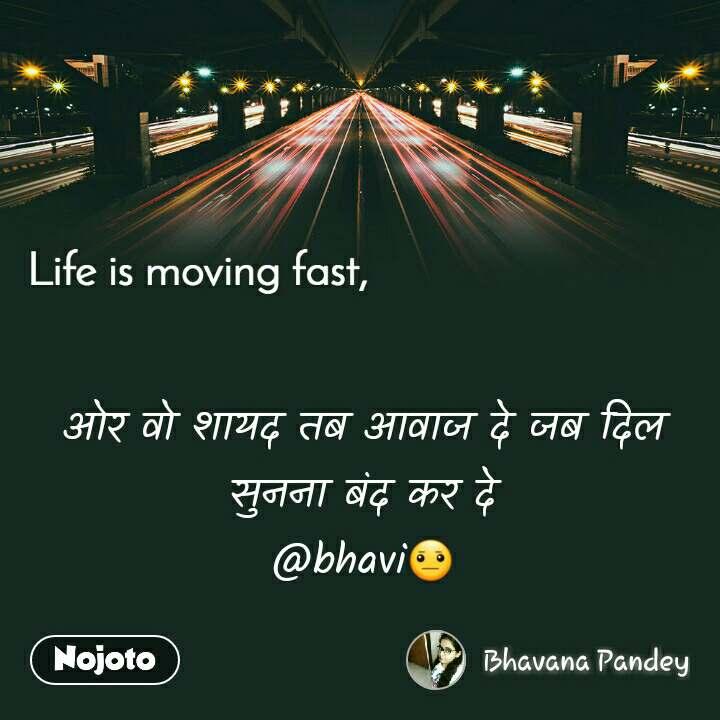 Life is moving fast      ओर वो शायद तब आवाज दे जब दिल सुनना बंद कर दे @bhavi😐