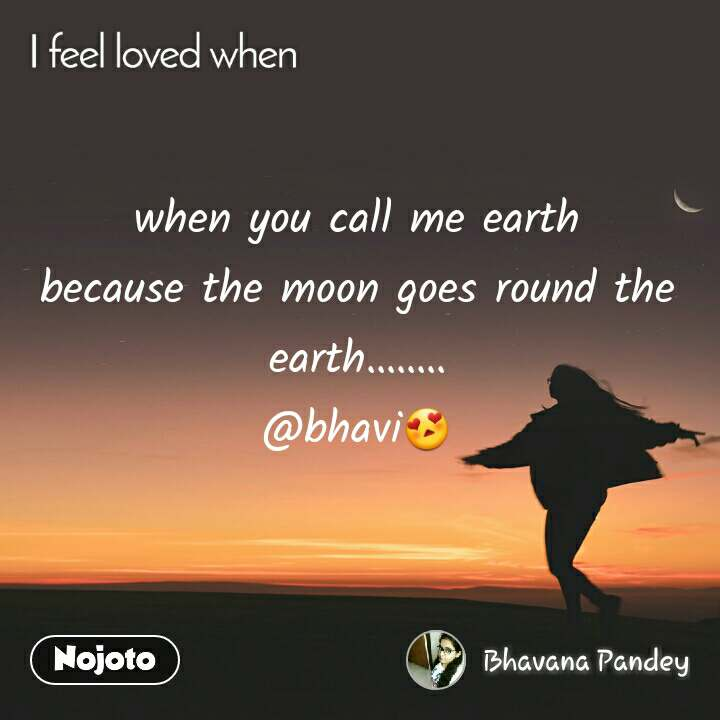 I feel loved when when you call me earth because the moon goes round the earth........ @bhavi😍