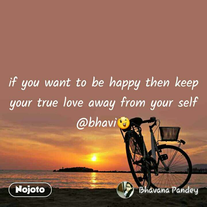 if you want to be happy then keep your true love away from your self @bhavi😉