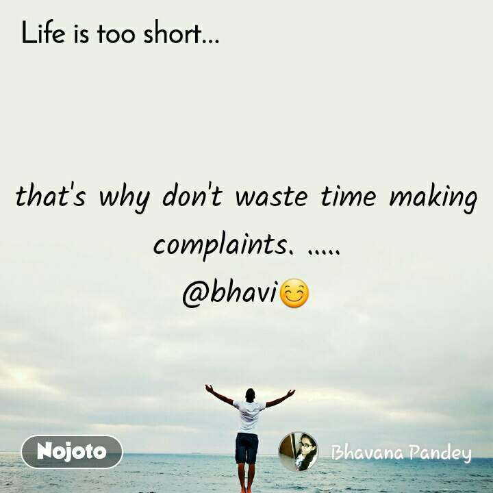Life is too short.. that's why don't waste time making complaints. ..... @bhavi😊