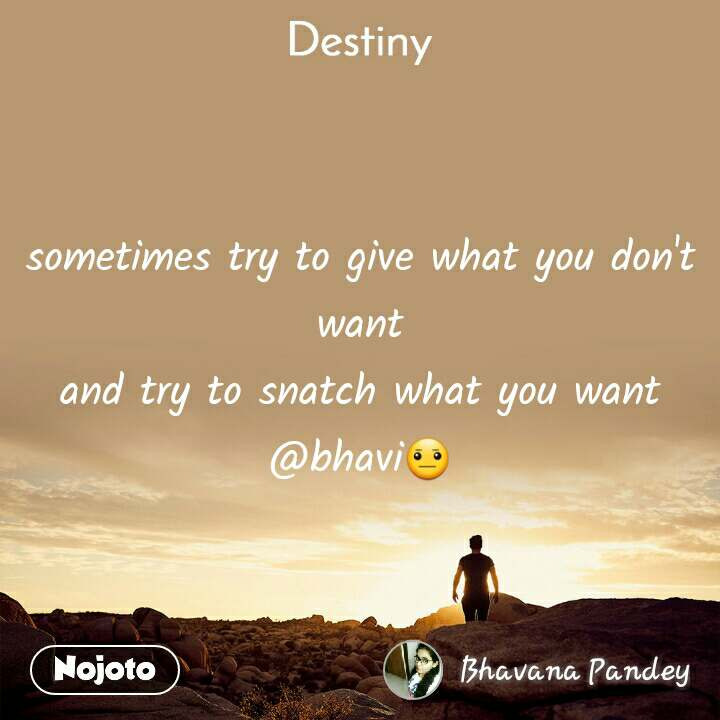 Destiny sometimes try to give what you don't want and try to snatch what you want @bhavi😐