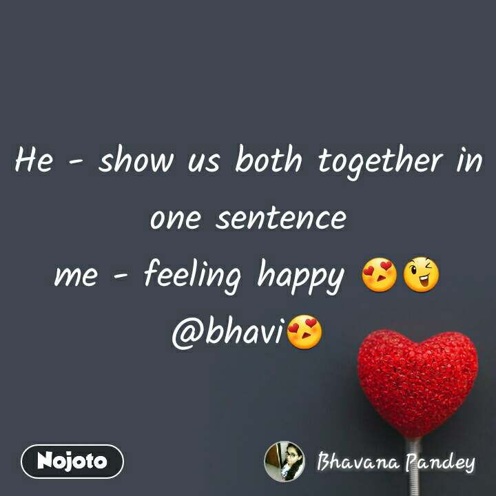 He - show us both together in one sentence me - feeling happy 😍😉 @bhavi😍