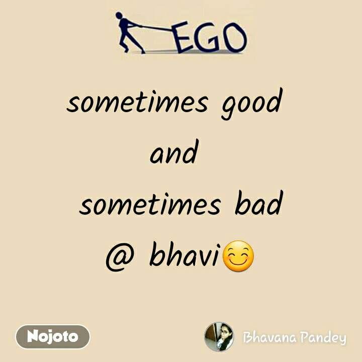 Ego sometimes good  and  sometimes bad @ bhavi😊