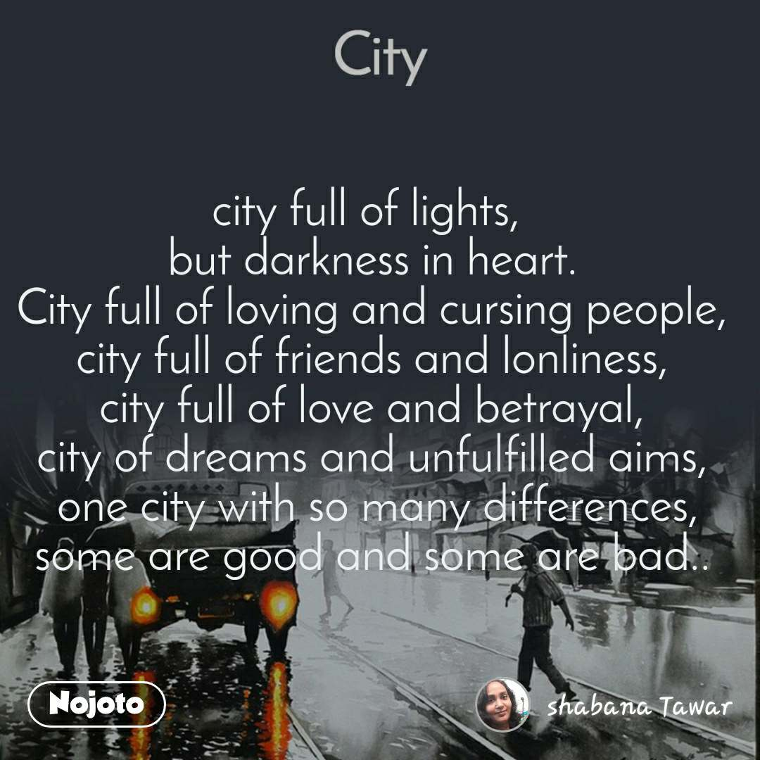 City city full of lights,  but darkness in heart. City full of loving and cursing people, city full of friends and lonliness, city full of love and betrayal, city of dreams and unfulfilled aims,  one city with so many differences, some are good and some are bad..
