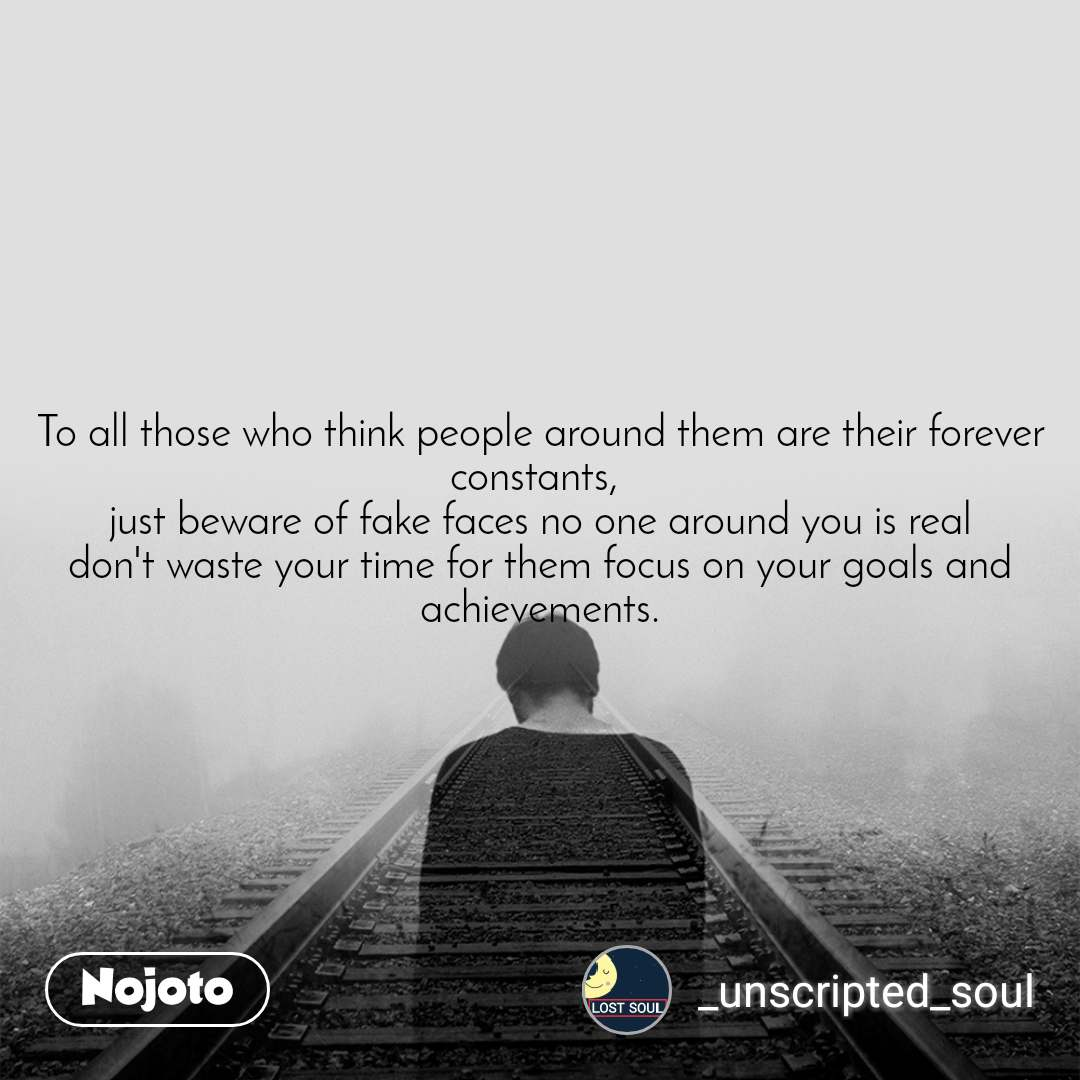 To all those who think people around them are their forever constants,  just beware of fake faces no one around you is real don't waste your time for them focus on your goals and achievements.