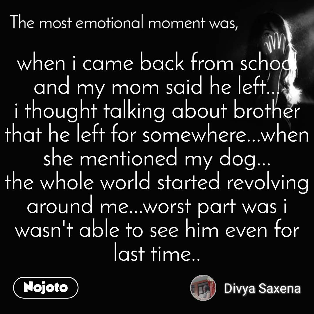 The most emotional moment was, when i came back from school and my mom said he left... i thought talking about brother that he left for somewhere...when she mentioned my dog... the whole world started revolving around me...worst part was i wasn't able to see him even for last time..