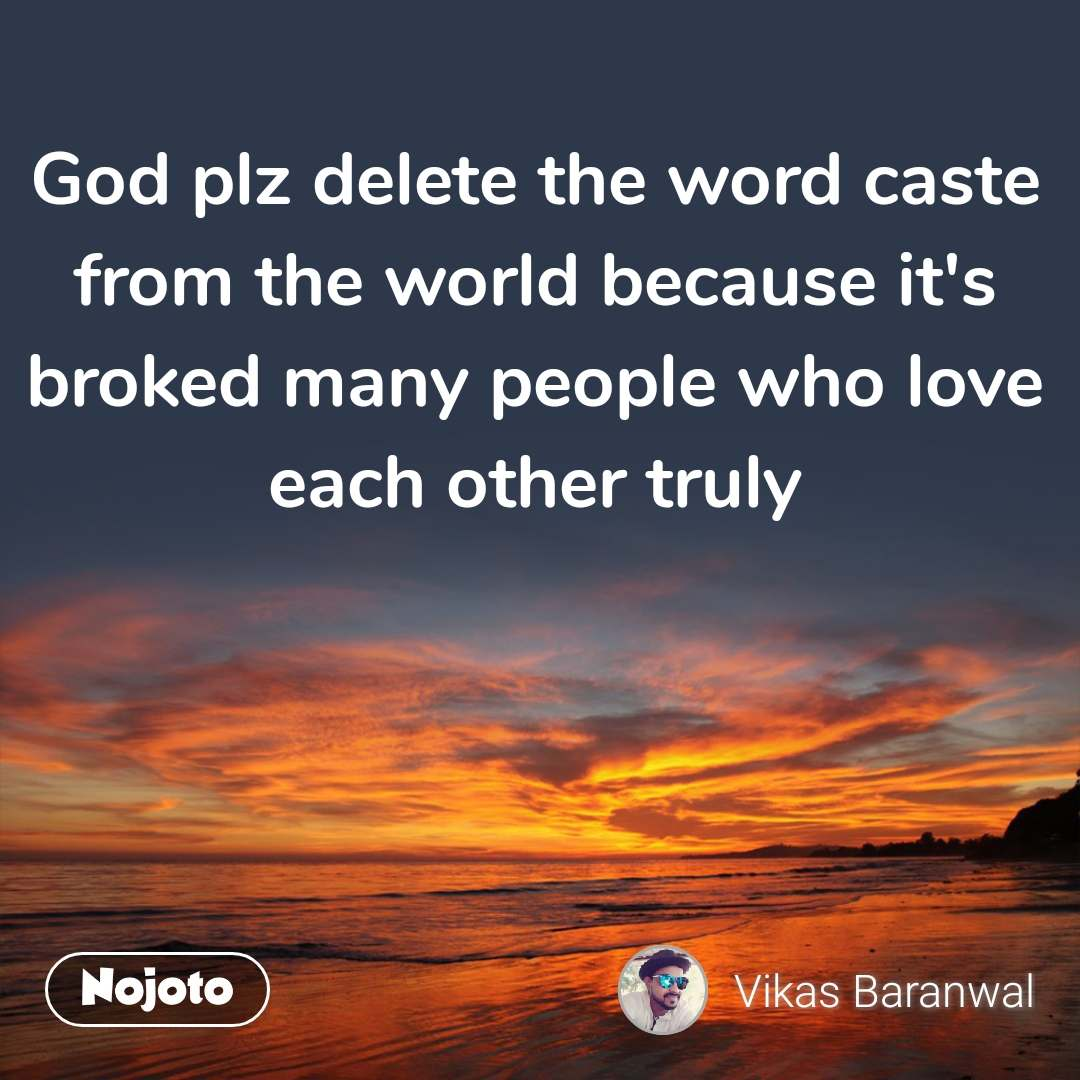 God plz delete the word caste from the world because it's broked many people who love each other truly
