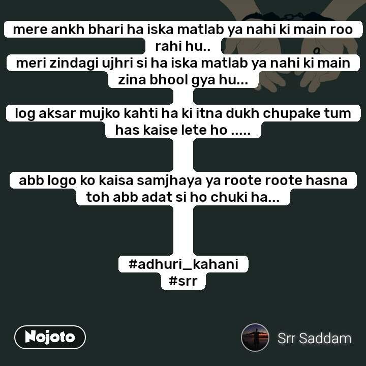 mere ankh bhari ha iska matlab ya nahi ki main roo rahi hu.. meri zindagi ujhri si ha iska matlab ya nahi ki main zina bhool gya hu...  log aksar mujko kahti ha ki itna dukh chupake tum has kaise lete ho .....   abb logo ko kaisa samjhaya ya roote roote hasna toh abb adat si ho chuki ha...    #adhuri_kahani #srr