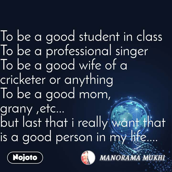 To be a good student in class To be a professional singer To be a good wife of a cricketer or anything To be a good mom, grany ,etc... but last that i really want that is a good person in my life....