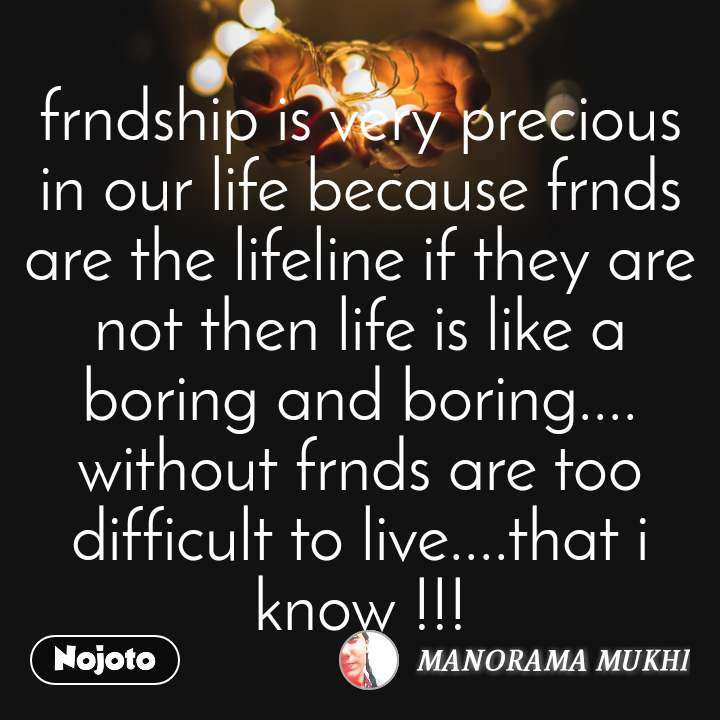 frndship is very precious in our life because frnds are the lifeline if they are not then life is like a boring and boring.... without frnds are too difficult to live....that i know !!!