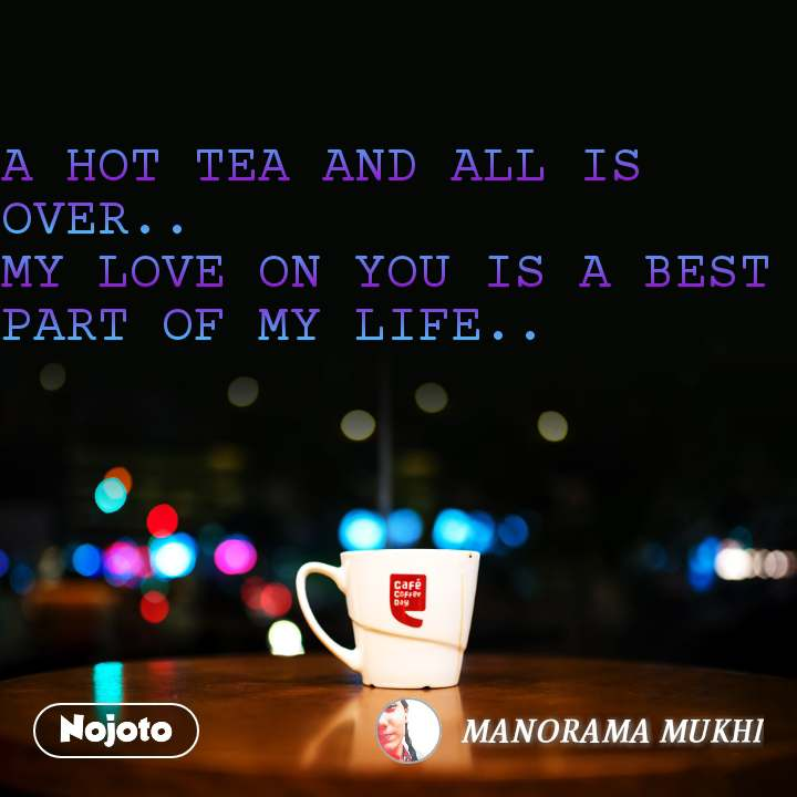 A HOT TEA AND ALL IS OVER.. MY LOVE ON YOU IS A BEST PART OF MY LIFE..