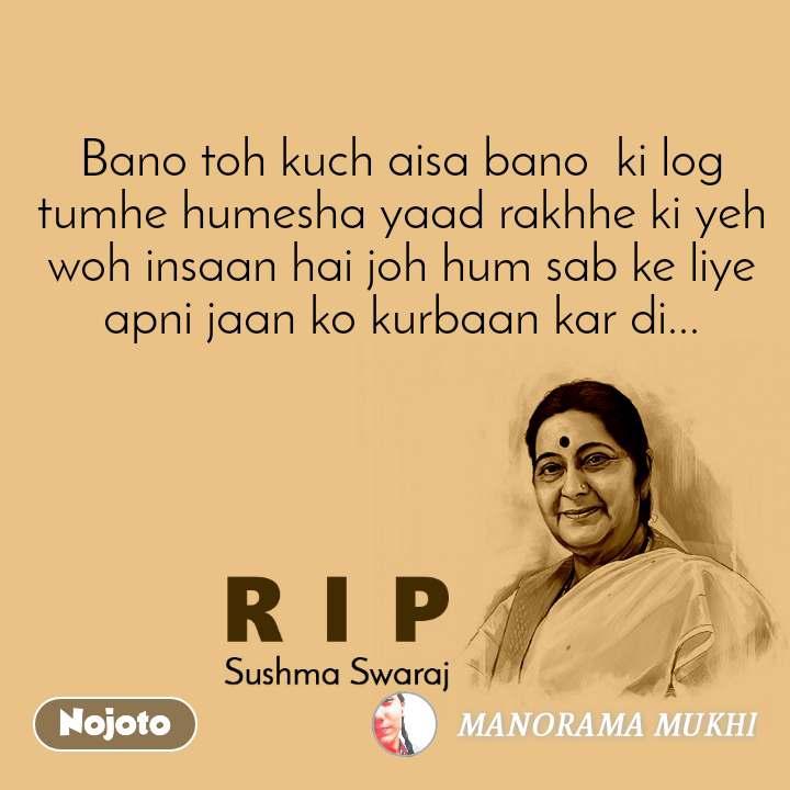 RIP Sushma Swaraj Bano toh kuch aisa bano  ki log tumhe humesha yaad rakhhe ki yeh woh insaan hai joh hum sab ke liye apni jaan ko kurbaan kar di...