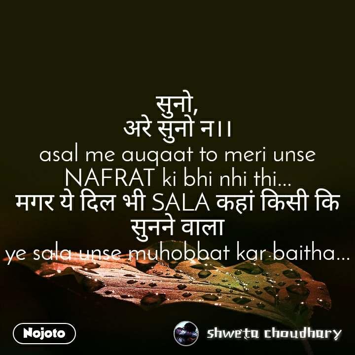 सुनो, अरे सुनो न।। asal me auqaat to meri unse NAFRAT ki bhi nhi thi... मगर ये दिल भी SALA कहां किसी कि सुनने वाला ye sala unse muhobbat kar baitha...