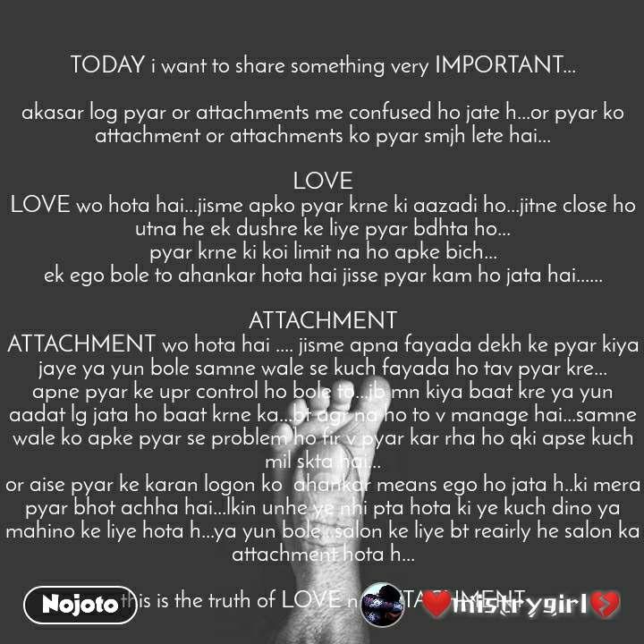 TODAY i want to share something very IMPORTANT...  akasar log pyar or attachments me confused ho jate h...or pyar ko attachment or attachments ko pyar smjh lete hai...  LOVE LOVE wo hota hai...jisme apko pyar krne ki aazadi ho...jitne close ho utna he ek dushre ke liye pyar bdhta ho... pyar krne ki koi limit na ho apke bich... ek ego bole to ahankar hota hai jisse pyar kam ho jata hai......  ATTACHMENT ATTACHMENT wo hota hai .... jisme apna fayada dekh ke pyar kiya jaye ya yun bole samne wale se kuch fayada ho tav pyar kre... apne pyar ke upr control ho bole to...jb mn kiya baat kre ya yun aadat lg jata ho baat krne ka...bt agr na ho to v manage hai...samne wale ko apke pyar se problem ho fir v pyar kar rha ho qki apse kuch mil skta hai... or aise pyar ke karan logon ko  ahankar means ego ho jata h..ki mera pyar bhot achha hai...lkin unhe ye nhi pta hota ki ye kuch dino ya mahino ke liye hota h...ya yun bole...salon ke liye bt reairly he salon ka attachment hota h...  this is the truth of LOVE nd ATTACHMENT