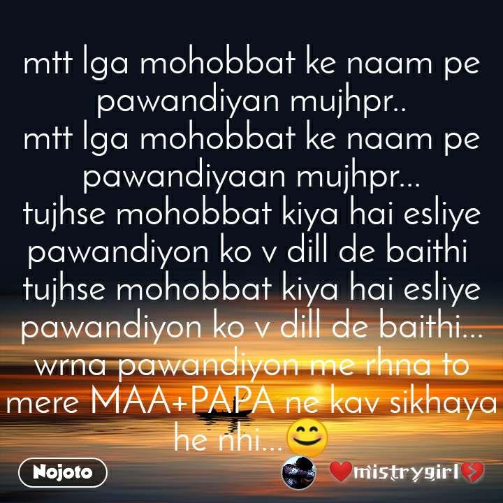 mtt lga mohobbat ke naam pe pawandiyan mujhpr.. mtt lga mohobbat ke naam pe pawandiyaan mujhpr... tujhse mohobbat kiya hai esliye pawandiyon ko v dill de baithi  tujhse mohobbat kiya hai esliye pawandiyon ko v dill de baithi... wrna pawandiyon me rhna to mere MAA+PAPA ne kav sikhaya he nhi...😊