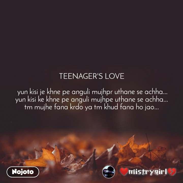 TEENAGER'S LOVE   yun kisi je khne pe anguli mujhpr uthane se achha... yun kisi ke khne pe anguli mujhpe uthane se achha... tm mujhe fana krdo ya tm khud fana ho jao...