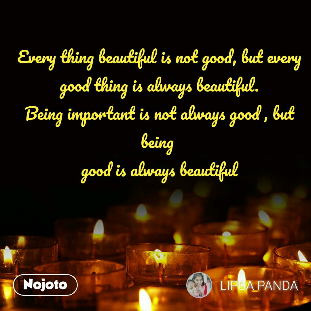 Every thing beautiful is not good, but every good thing is always beautiful. Being important is not always good , but being  good is always beautiful