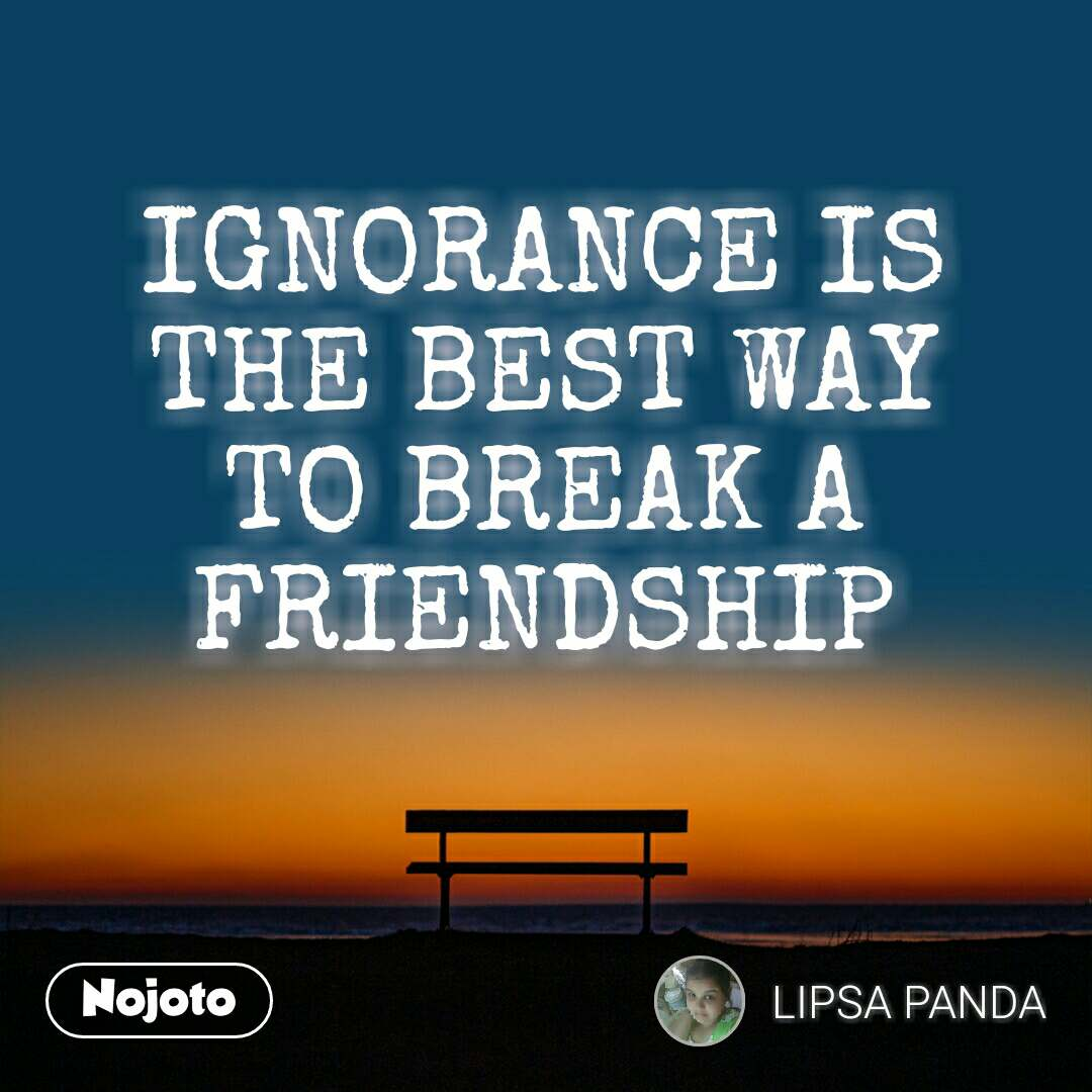 IGNORANCE IS THE BEST WAY TO BREAK A FRIENDSHIP