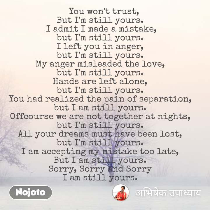 You won't believe    You won't trust, But I'm still yours.  I admit I made a mistake, but I'm still yours. I left you in anger, but I'm still yours. My anger misleaded the love, but I'm still yours. Hands are left alone, but I'm still yours. You had realized the pain of separation, but I am still yours. Offcourse we are not together at nights, but I'm still yours. All your dreams must have been lost, but I'm still yours. I am accepting my mistake too late, But I am still yours. Sorry, Sorry and Sorry I am still yours.