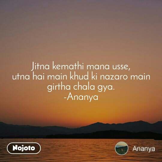 Jitna kemathi mana usse,                         utna hai main khud ki nazaro main girtha chala gya.                                     -Ananya