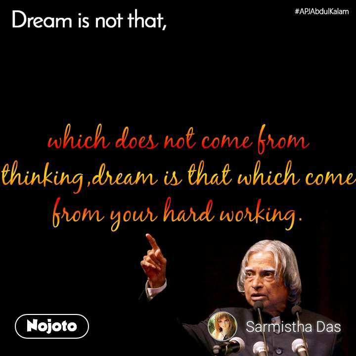 Dream is not that, which does not come from thinking,dream is that which come from your hard working.