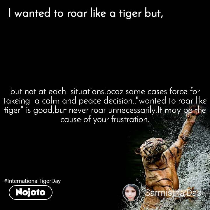 "I wanted to roar like a tiger but,  but not at each  situations.bcoz some cases force for  takeing  a calm and peace decision..""wanted to roar like tiger"" is good,but never roar unnecessarily.It may be the cause of your frustration."