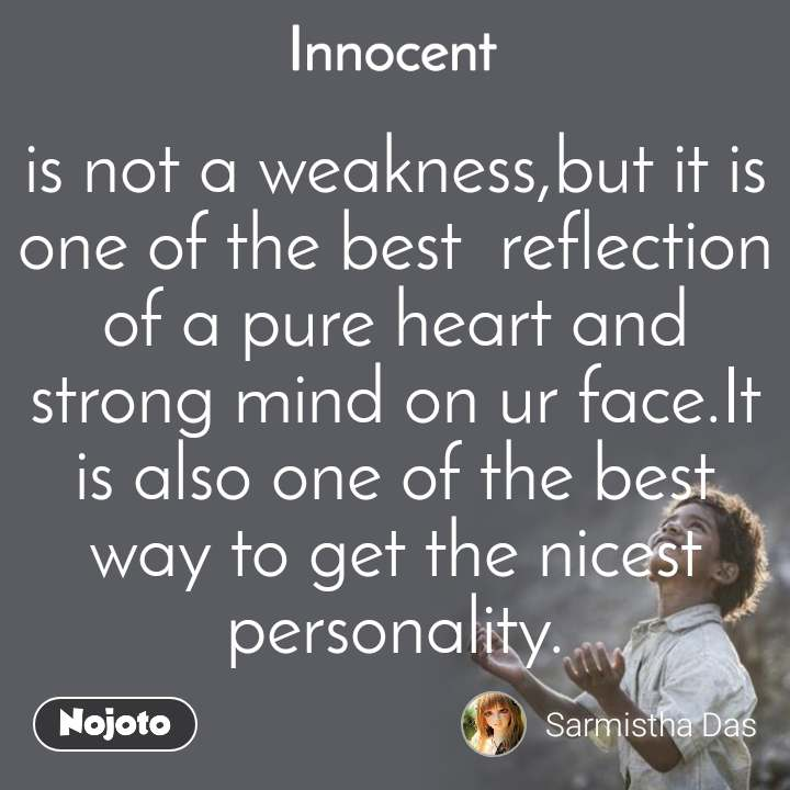 is not a weakness,but it is one of the best  reflection of a pure heart and strong mind on ur face.It is also one of the best way to get the nicest personality.
