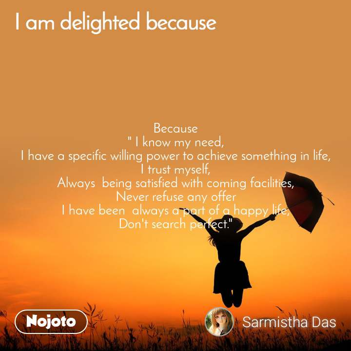 """I am delighted because Because """" I know my need, I have a specific willing power to achieve something in life, I trust myself, Always  being satisfied with coming facilities, Never refuse any offer I have been  always a part of a happy life, Don't search perfect."""""""