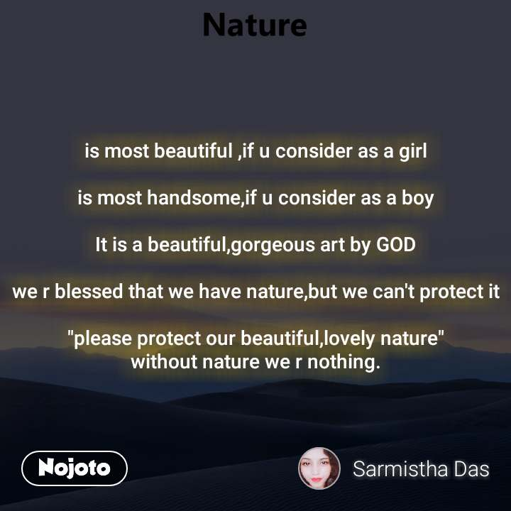 """is most beautiful ,if u consider as a girl  is most handsome,if u consider as a boy  It is a beautiful,gorgeous art by GOD  we r blessed that we have nature,but we can't protect it  """"please protect our beautiful,lovely nature"""" without nature we r nothing."""
