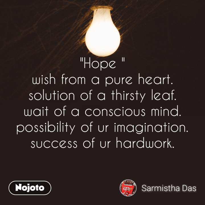 """Hope "" wish from a pure heart. solution of a thirsty leaf. wait of a conscious mind. possibility of ur imagination. success of ur hardwork."