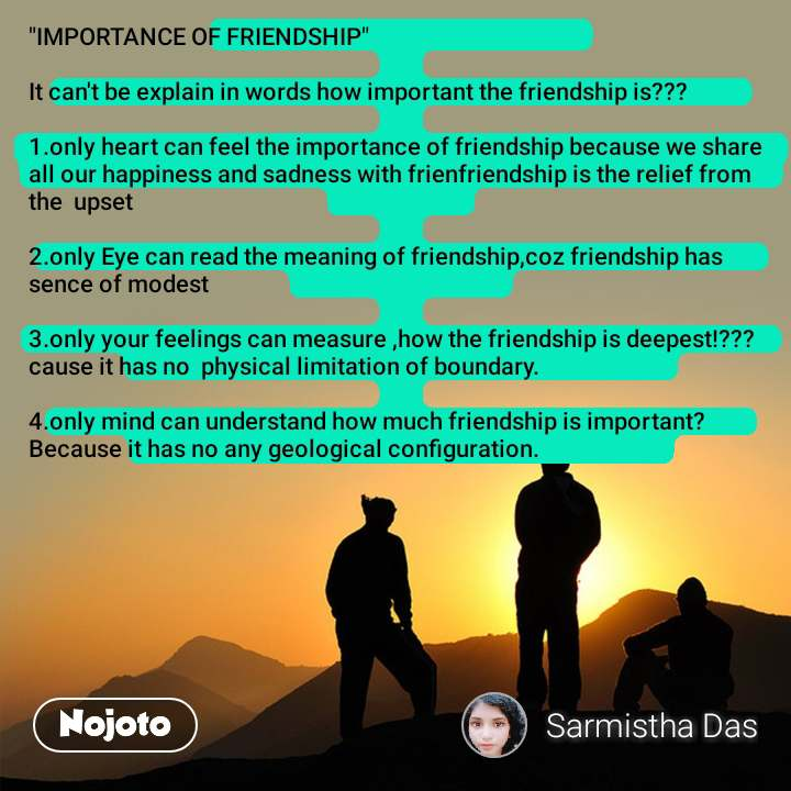 """IMPORTANCE OF FRIENDSHIP""  It can't be explain in words how important the friendship is???  1.only heart can feel the importance of friendship because we share all our happiness and sadness with frienfriendship is the relief from the  upset  2.only Eye can read the meaning of friendship,coz friendship has sence of modest  3.only your feelings can measure ,how the friendship is deepest!???cause it has no  physical limitation of boundary.  4.only mind can understand how much friendship is important?Because it has no any geological configuration."