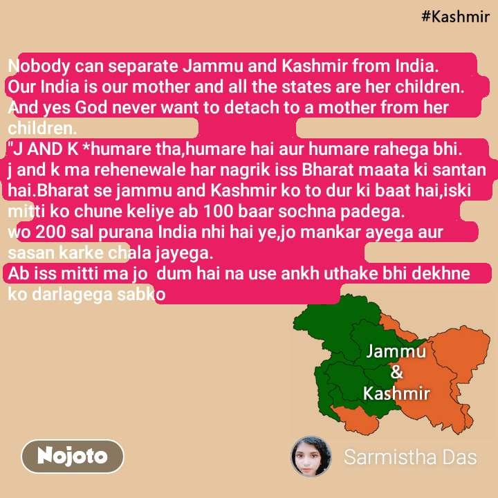 """Nobody can separate Jammu and Kashmir from India. Our India is our mother and all the states are her children. And yes God never want to detach to a mother from her children. """"J AND K *humare tha,humare hai aur humare rahega bhi. j and k ma rehenewale har nagrik iss Bharat maata ki santan hai.Bharat se jammu and Kashmir ko to dur ki baat hai,iski mitti ko chune keliye ab 100 baar sochna padega. wo 200 sal purana India nhi hai ye,jo mankar ayega aur sasan karke chala jayega. Ab iss mitti ma jo  dum hai na use ankh uthake bhi dekhne ko darlagega sabko"""