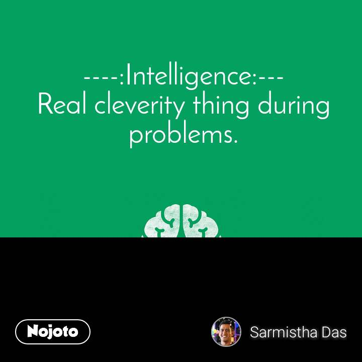 ----:Intelligence:--- Real cleverity thing during problems.