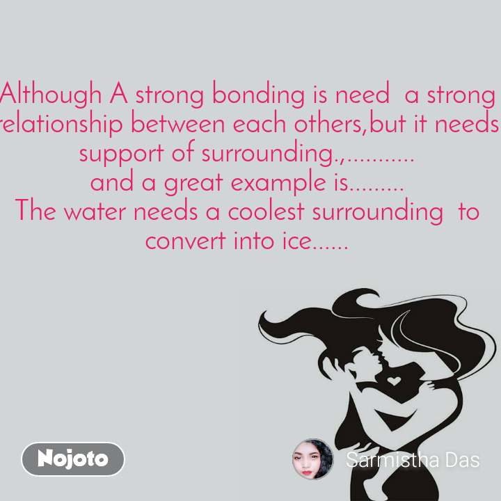Although A strong bonding is need  a strong relationship between each others,but it needs support of surrounding.,........... and a great example is......... The water needs a coolest surrounding  to  convert into ice......