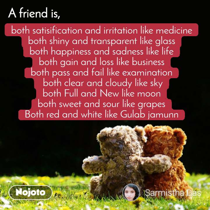 A friend is, both satisification and irritation like medicine both shiny and transparent like glass both happiness and sadness like life both gain and loss like business both pass and fail like examination  both clear and cloudy like sky both Full and New like moon both sweet and sour like grapes Both red and white like Gulab jamunn