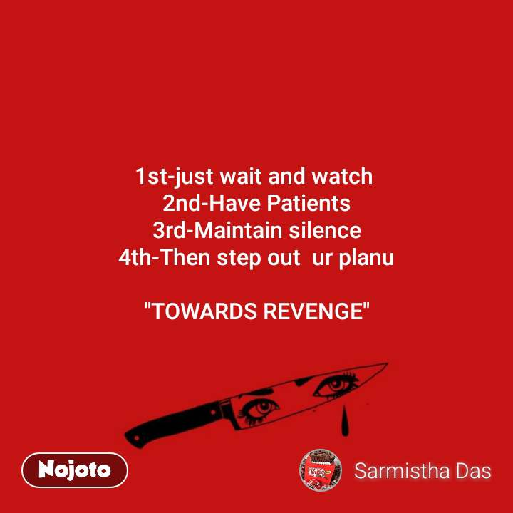 """1st-just wait and watch  2nd-Have Patients 3rd-Maintain silence 4th-Then step out  ur planu  """"TOWARDS REVENGE"""""""