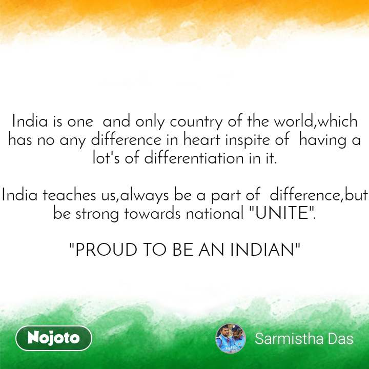"""India quotes  India is one  and only country of the world,which has no any difference in heart inspite of  having a lot's of differentiation in it.  India teaches us,always be a part of  difference,but be strong towards national """"UNITE"""".  """"PROUD TO BE AN INDIAN"""""""