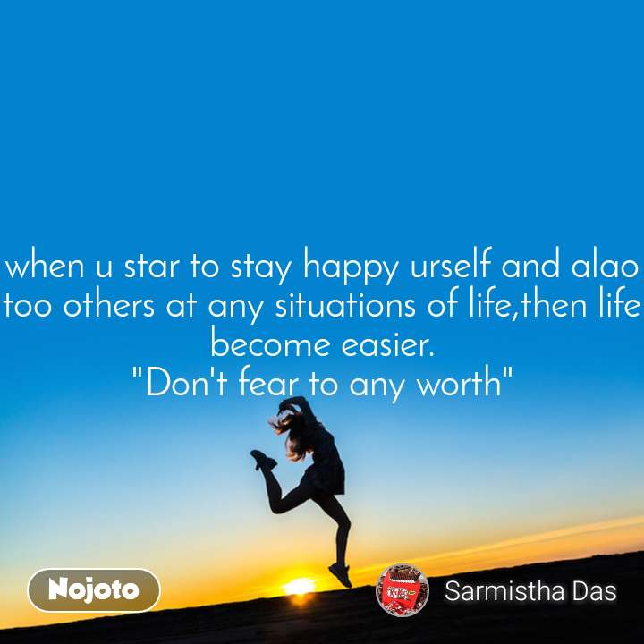 "when u star to stay happy urself and alao too others at any situations of life,then life become easier. ""Don't fear to any worth"""